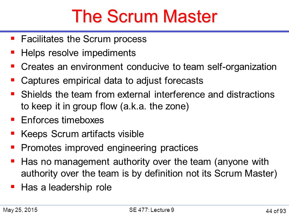 The Scrum Master  Facilitates the Scrum process  Helps resolve impediments  Creates an environment conducive to team self-organization  Captures empirical data to adjust forecasts  Shields the team from external interference and distractions to keep it in group flow (a.k.a.