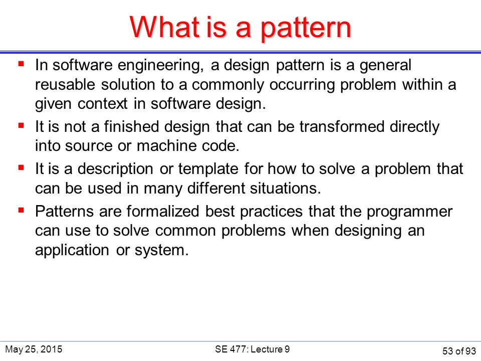 What is a pattern  In software engineering, a design pattern is a general reusable solution to a commonly occurring problem within a given context in software design.
