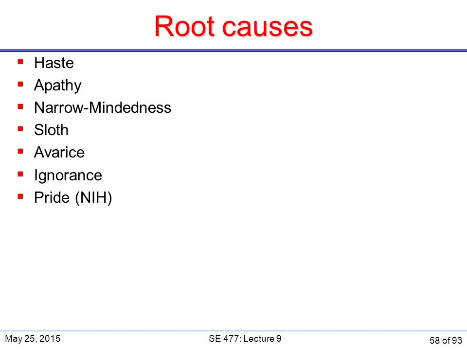 Root causes  Haste  Apathy  Narrow-Mindedness  Sloth  Avarice  Ignorance  Pride (NIH) May 25, 2015SE 477: Lecture 9 58 of 93