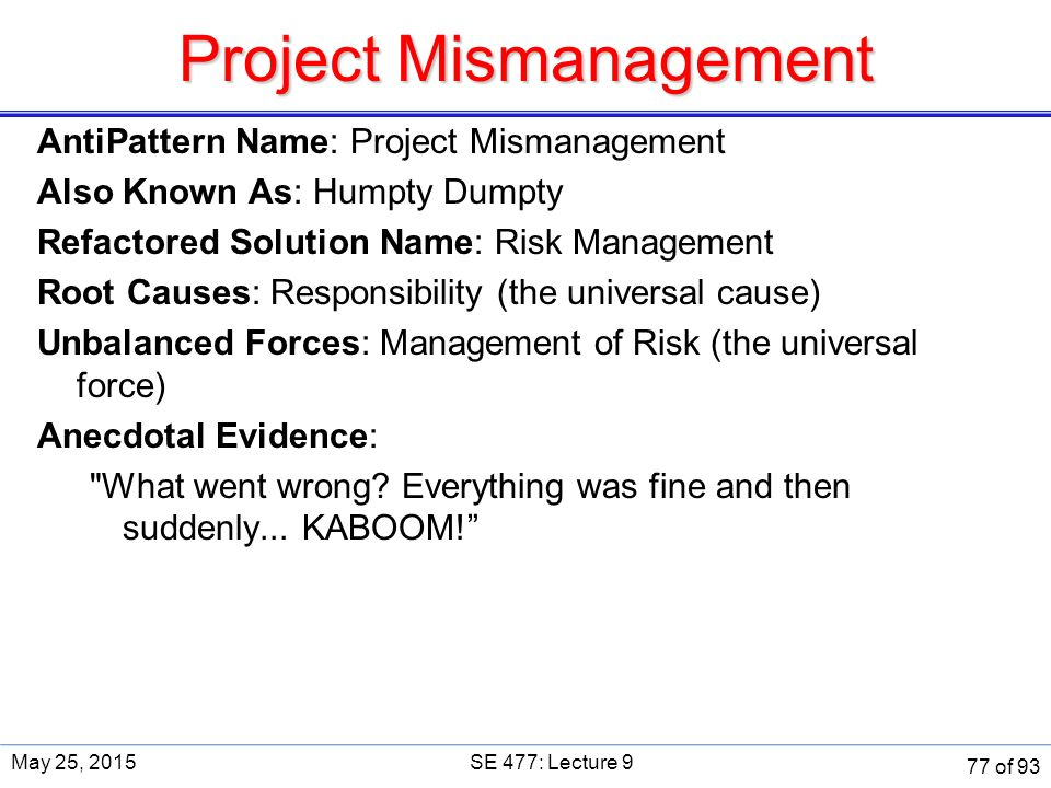 Project Mismanagement AntiPattern Name: Project Mismanagement Also Known As: Humpty Dumpty Refactored Solution Name: Risk Management Root Causes: Responsibility (the universal cause) Unbalanced Forces: Management of Risk (the universal force) Anecdotal Evidence: What went wrong.