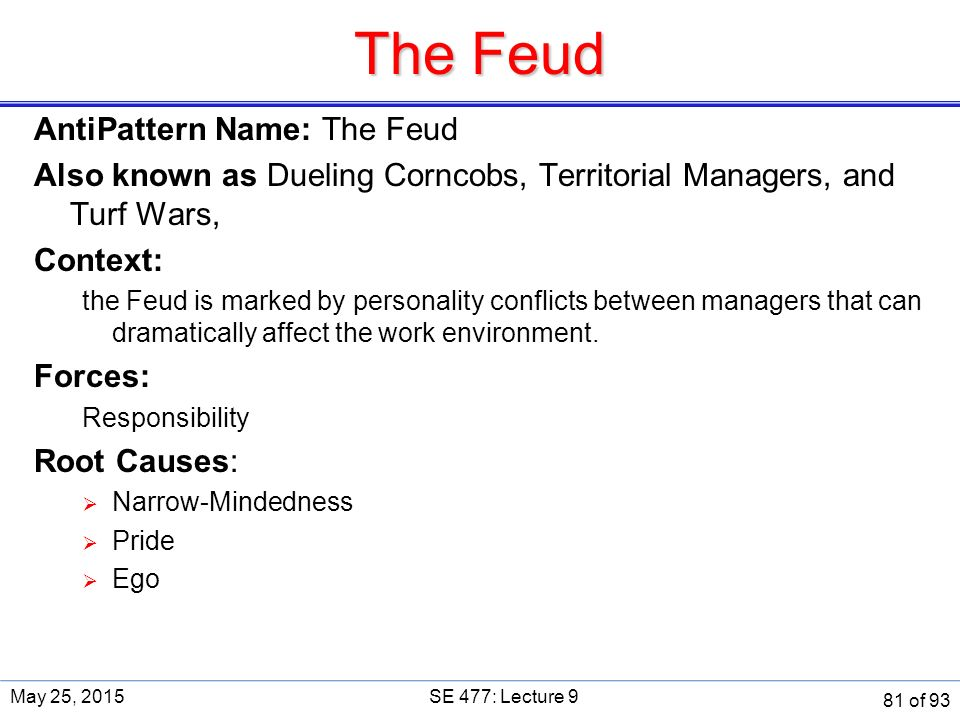 The Feud AntiPattern Name: The Feud Also known as Dueling Corncobs, Territorial Managers, and Turf Wars, Context: the Feud is marked by personality conflicts between managers that can dramatically affect the work environment.