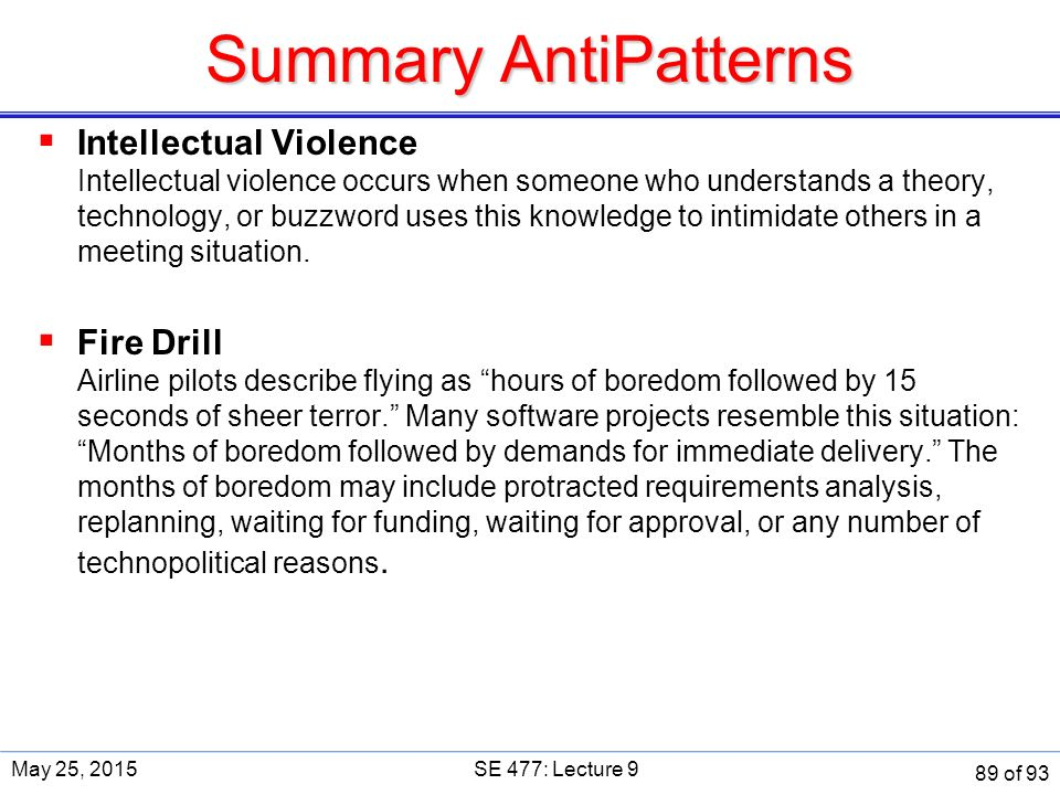 Summary AntiPatterns  Intellectual Violence Intellectual violence occurs when someone who understands a theory, technology, or buzzword uses this knowledge to intimidate others in a meeting situation.
