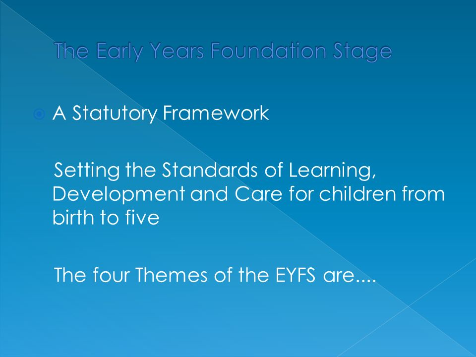  A Statutory Framework Setting the Standards of Learning, Development and Care for children from birth to five The four Themes of the EYFS are....