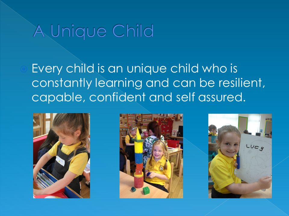  Every child is an unique child who is constantly learning and can be resilient, capable, confident and self assured.
