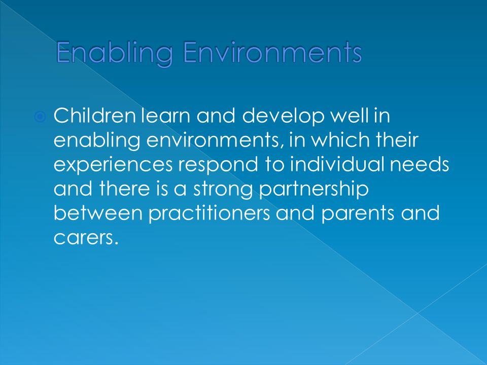  Children learn and develop well in enabling environments, in which their experiences respond to individual needs and there is a strong partnership between practitioners and parents and carers.