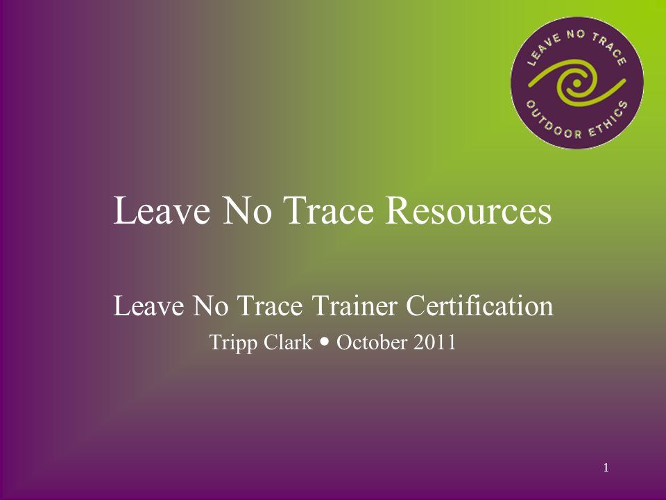 1 Leave No Trace Resources Leave No Trace Trainer Certification