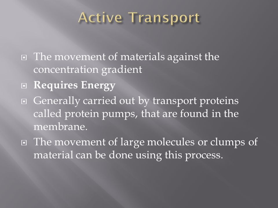  The movement of materials against the concentration gradient  Requires Energy  Generally carried out by transport proteins called protein pumps, that are found in the membrane.