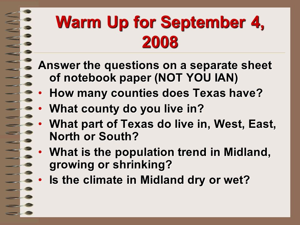 Warm Up for September 4, 2008 Answer the questions on a separate sheet of notebook paper (NOT YOU IAN) How many counties does Texas have How many counties does Texas have.
