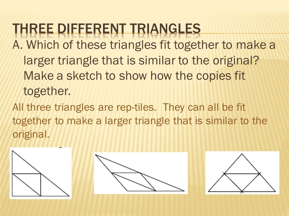 A. Which of these triangles fit together to make a larger triangle that is similar to the original.