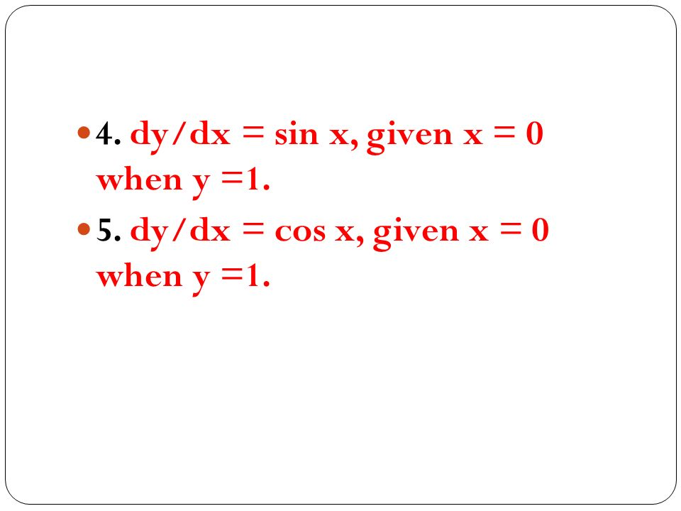 4. dy/dx = sin x, given x = 0 when y =1. 5. dy/dx = cos x, given x = 0 when y =1.