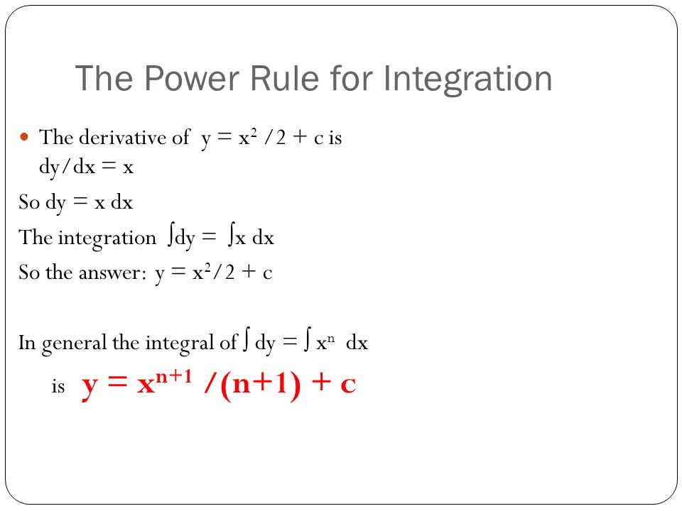 The Power Rule for Integration The derivative of y = x 2 /2 + c is dy/dx = x So dy = x dx The integration ∫dy = ∫x dx So the answer:y = x 2 /2 + c In general the integral of ∫ dy = ∫ x n dx is y = x n+1 /(n+1) + c