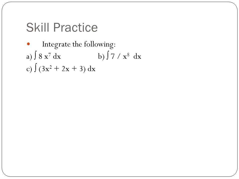 Skill Practice Integrate the following: a) ∫ 8 x 7 dx b) ∫ 7 / x 8 dx c) ∫ (3x 2 + 2x + 3) dx