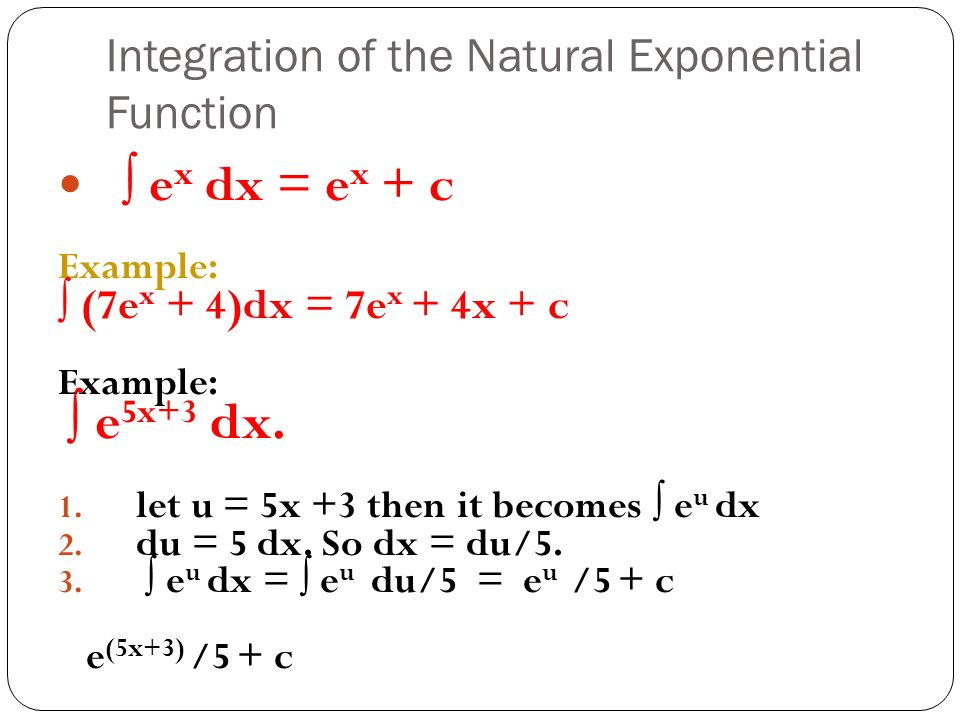 Integration of the Natural Exponential Function ∫ e x dx = e x + c Example: ∫ (7e x + 4)dx = 7e x + 4x + c Example: ∫ e 5x+3 dx.