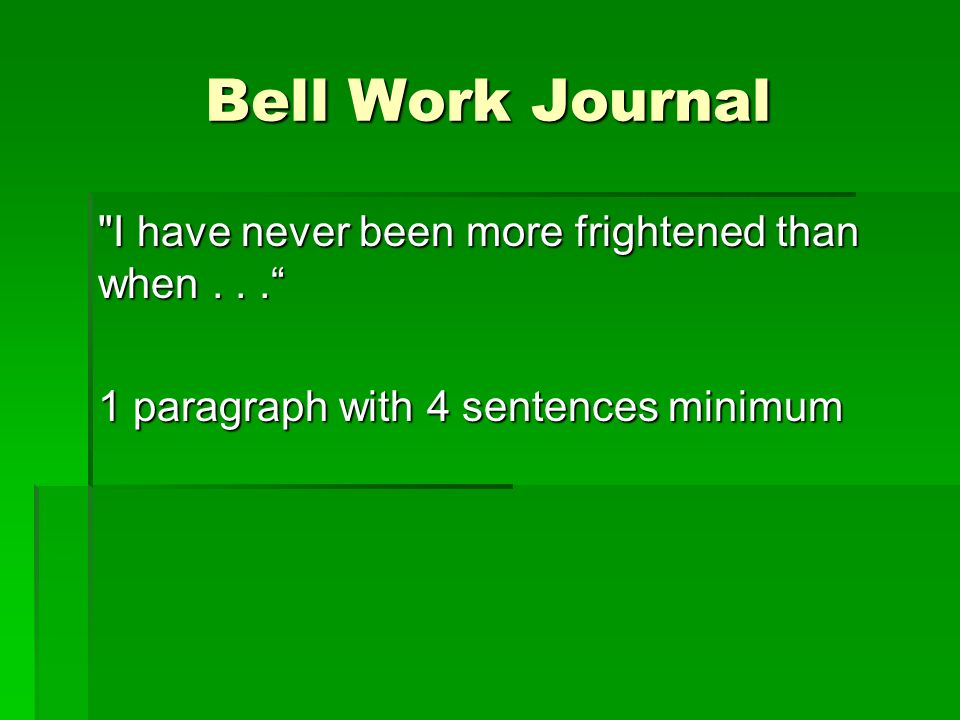 Bell Work Journal I have never been more frightened than when... 1 paragraph with 4 sentences minimum