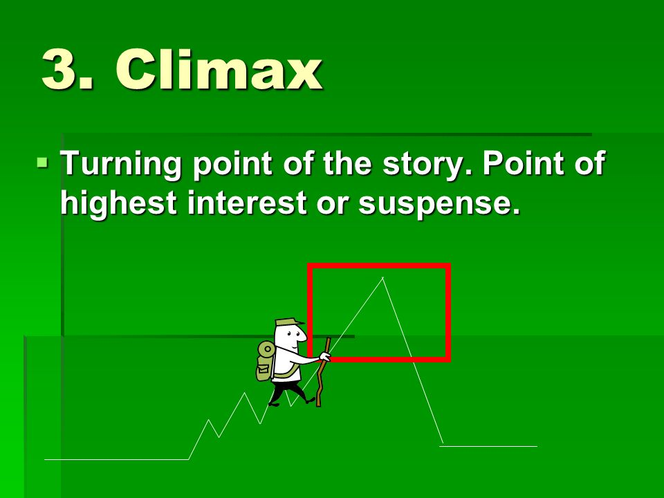 3. Climax  Turning point of the story. Point of highest interest or suspense.