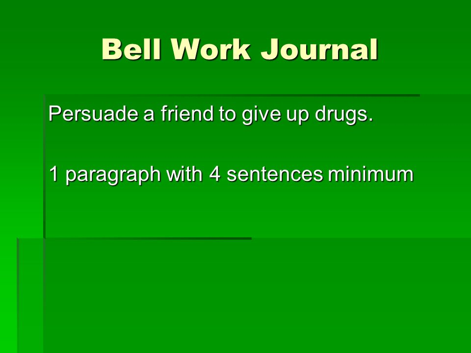 Bell Work Journal Persuade a friend to give up drugs. 1 paragraph with 4 sentences minimum