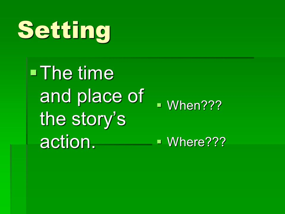 Setting  The time and place of the story's action.  When  Where
