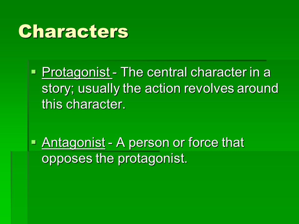 Characters  Protagonist - The central character in a story; usually the action revolves around this character.