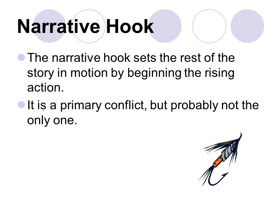 Narrative Hook The narrative hook sets the rest of the story in motion by beginning the rising action.