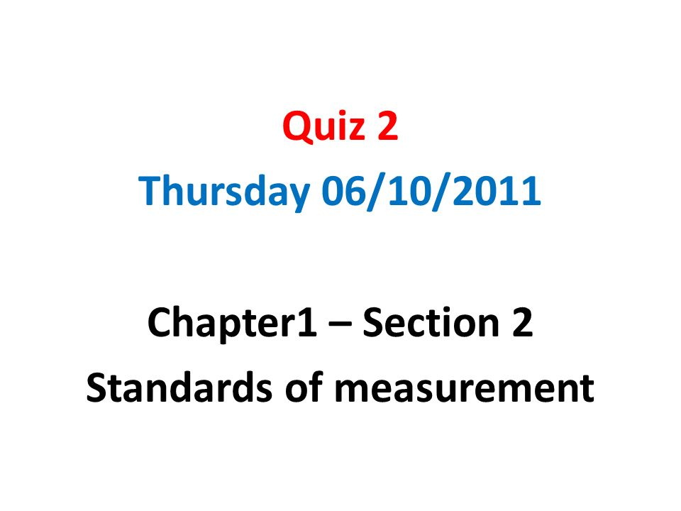 Quiz 2 Thursday 06/10/2011 Chapter1 – Section 2 Standards of measurement