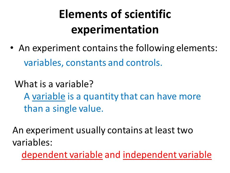 Elements of scientific experimentation An experiment contains the following elements: variables, constants and controls.