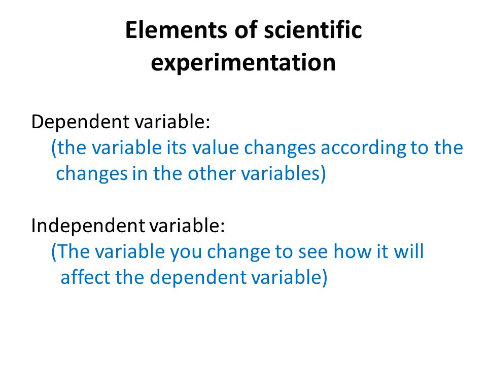 Elements of scientific experimentation Dependent variable: (the variable its value changes according to the changes in the other variables) Independent variable: (The variable you change to see how it will affect the dependent variable)