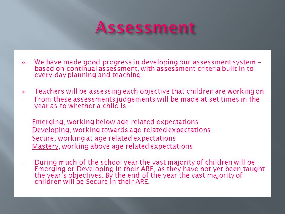  We have made good progress in developing our assessment system – based on continual assessment, with assessment criteria built in to every-day planning and teaching.