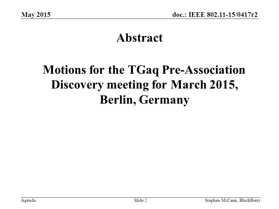 doc.: IEEE /0417r2 Agenda May 2015 Stephen McCann, BlackBerrySlide 2 Abstract Motions for the TGaq Pre-Association Discovery meeting for March 2015, Berlin, Germany