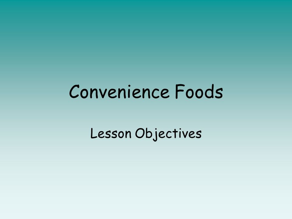 convenience foods lesson objectives lesson objective to discuss