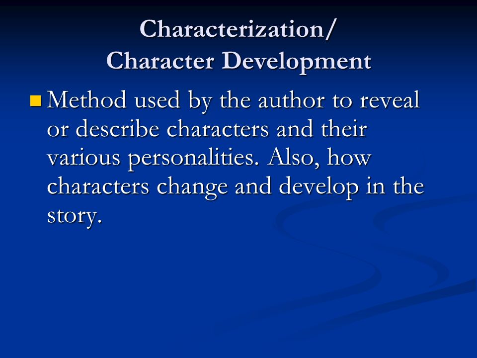Characterization/ Character Development Method used by the author to reveal or describe characters and their various personalities.