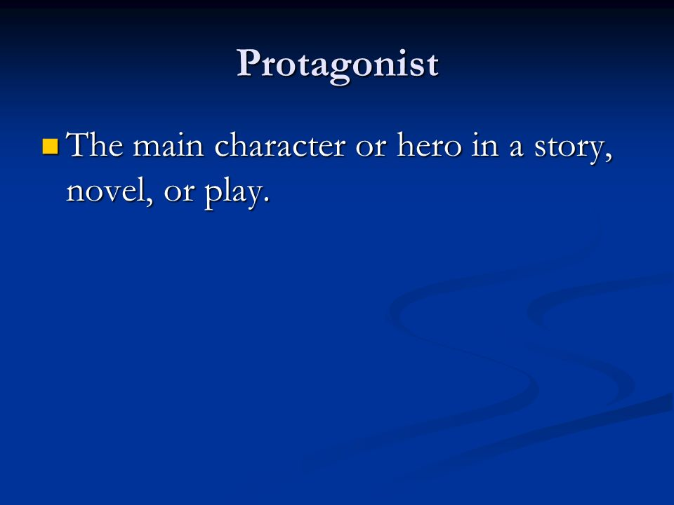 Protagonist The main character or hero in a story, novel, or play.