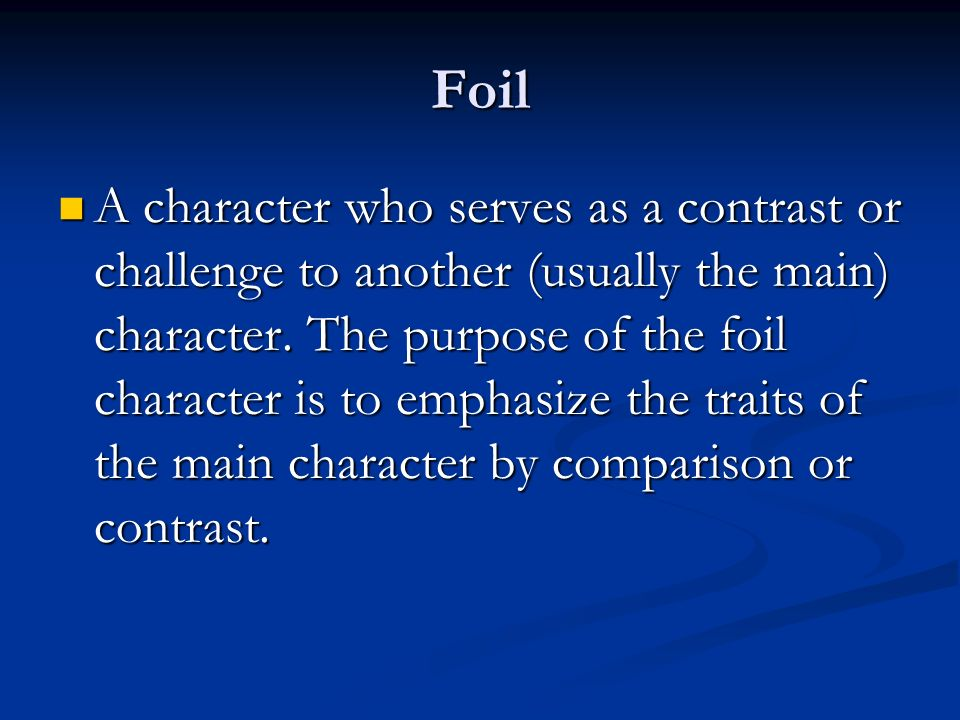 Foil A character who serves as a contrast or challenge to another (usually the main) character.
