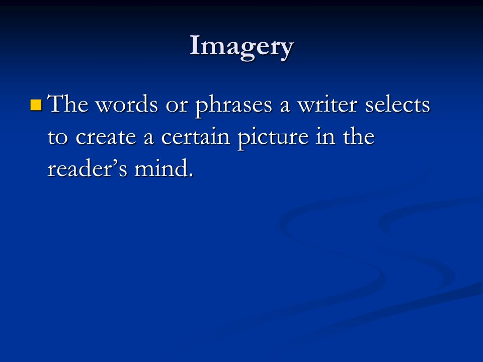 Imagery The words or phrases a writer selects to create a certain picture in the reader's mind.