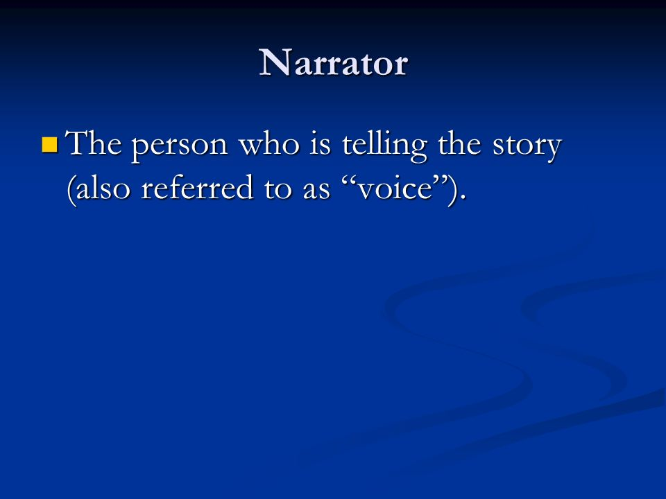 Narrator The person who is telling the story (also referred to as voice ).