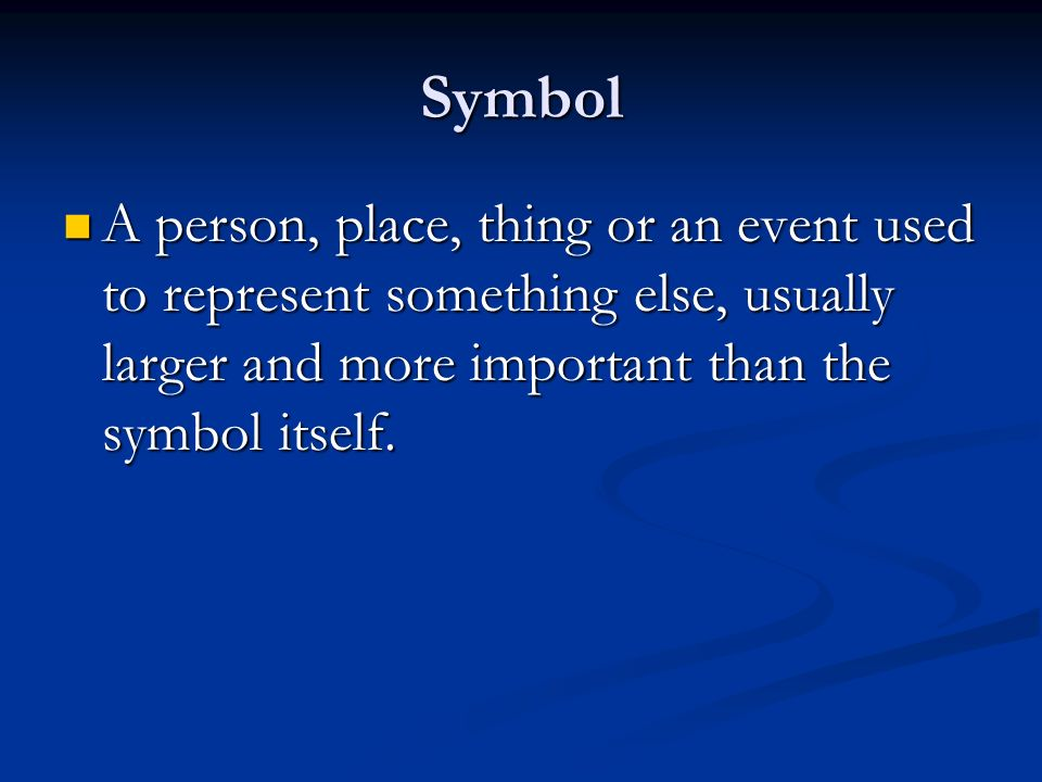 Symbol A person, place, thing or an event used to represent something else, usually larger and more important than the symbol itself.