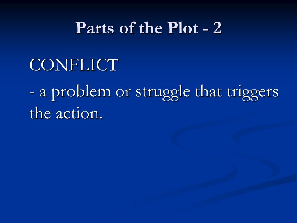 Parts of the Plot - 2 CONFLICT - a problem or struggle that triggers the action.