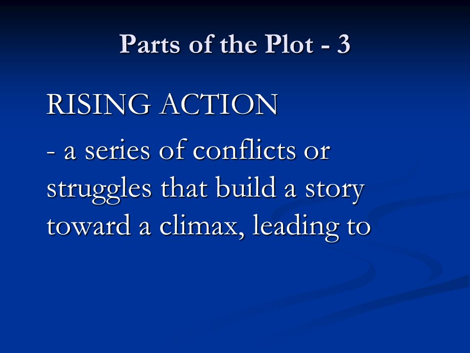 Parts of the Plot - 3 RISING ACTION - a series of conflicts or struggles that build a story toward a climax, leading to