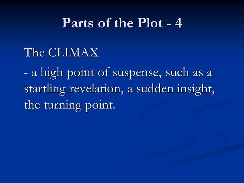 Parts of the Plot - 4 The CLIMAX - a high point of suspense, such as a startling revelation, a sudden insight, the turning point.