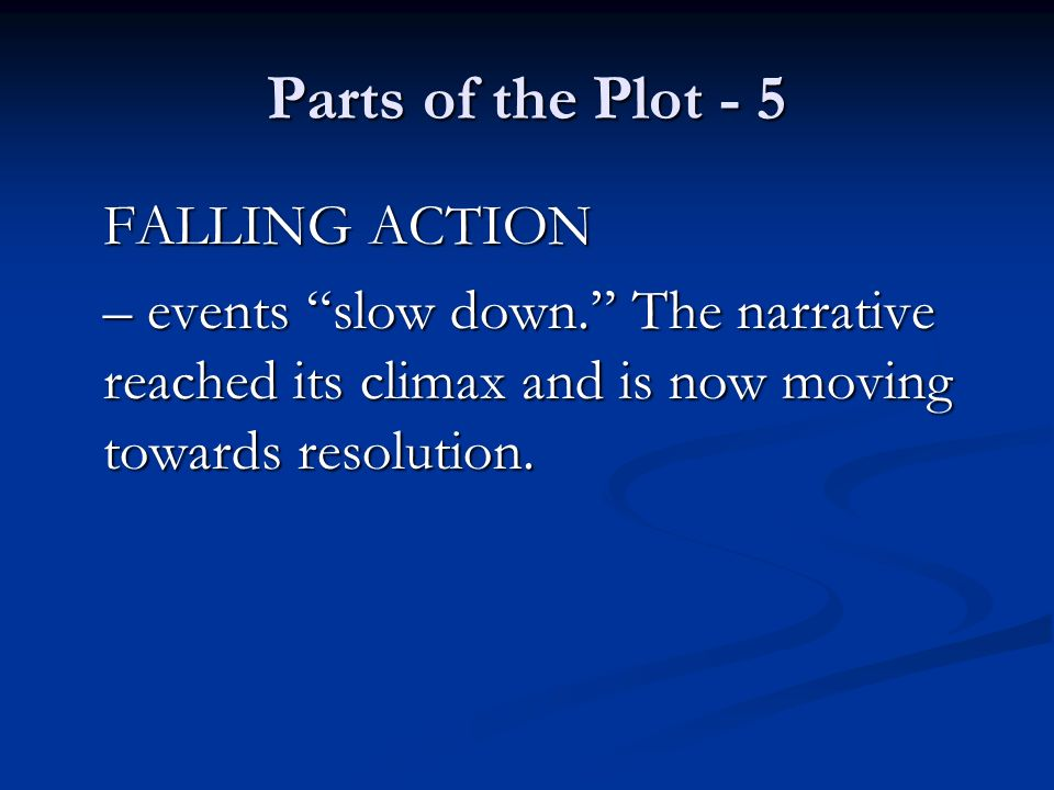 Parts of the Plot - 5 FALLING ACTION – events slow down. The narrative reached its climax and is now moving towards resolution.