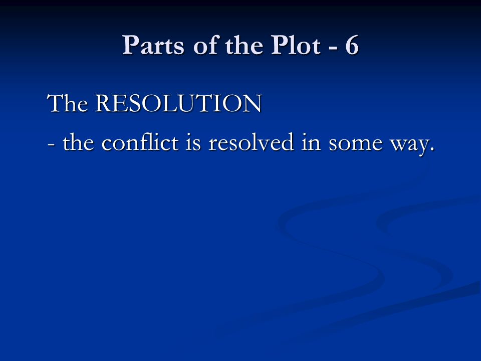 Parts of the Plot - 6 The RESOLUTION - the conflict is resolved in some way.