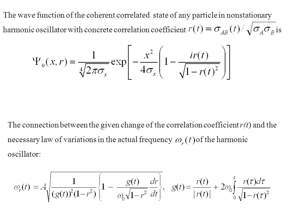 The wave function of the coherent correlated state of any particle in nonstationary harmonic oscillator with concrete correlation coefficient is The connection between the given change of the correlation coefficient r(t) and the necessary law of variations in the actual frequency of the harmonic oscillator: