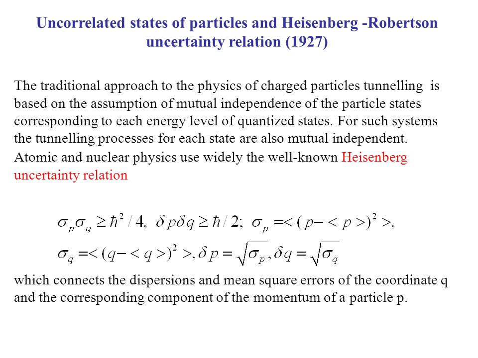 Uncorrelated states of particles and Heisenberg -Robertson uncertainty relation (1927) The traditional approach to the physics of charged particles tunnelling is based on the assumption of mutual independence of the particle states corresponding to each energy level of quantized states.
