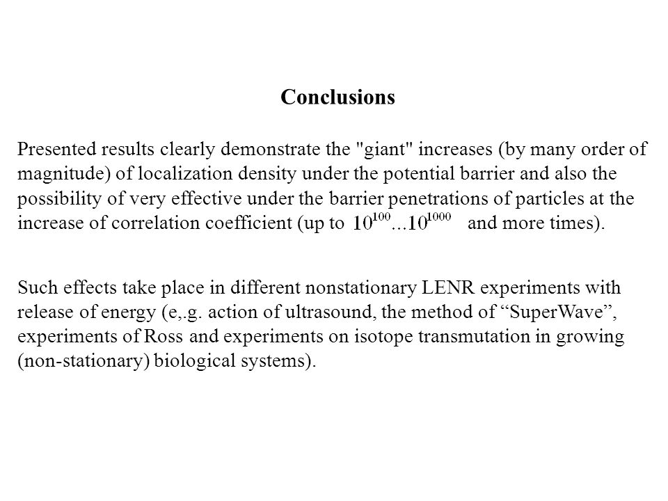 Conclusions Presented results clearly demonstrate the giant increases (by many order of magnitude) of localization density under the potential barrier and also the possibility of very effective under the barrier penetrations of particles at the increase of correlation coefficient (up to and more times).