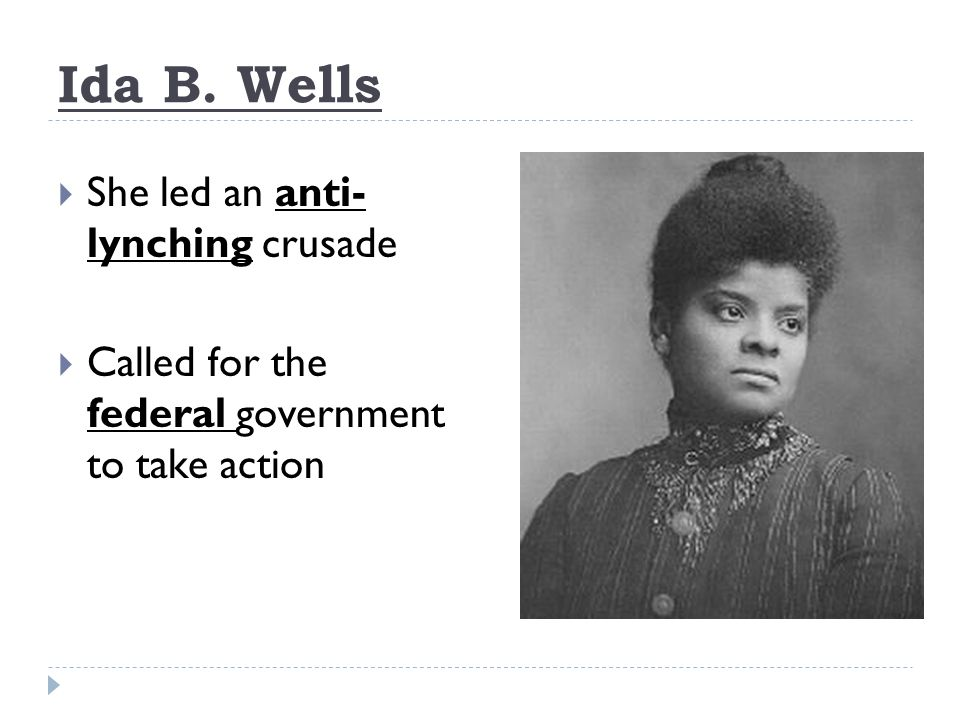 Ida B. Wells  She led an anti- lynching crusade  Called for the federal government to take action