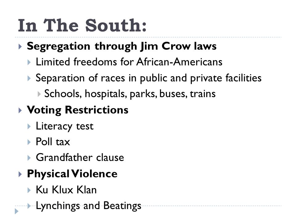 In The South:  Segregation through Jim Crow laws  Limited freedoms for African-Americans  Separation of races in public and private facilities  Schools, hospitals, parks, buses, trains  Voting Restrictions  Literacy test  Poll tax  Grandfather clause  Physical Violence  Ku Klux Klan  Lynchings and Beatings