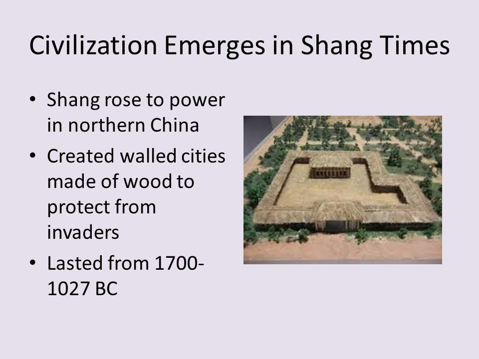Civilization Emerges in Shang Times Shang rose to power in northern China Created walled cities made of wood to protect from invaders Lasted from BC