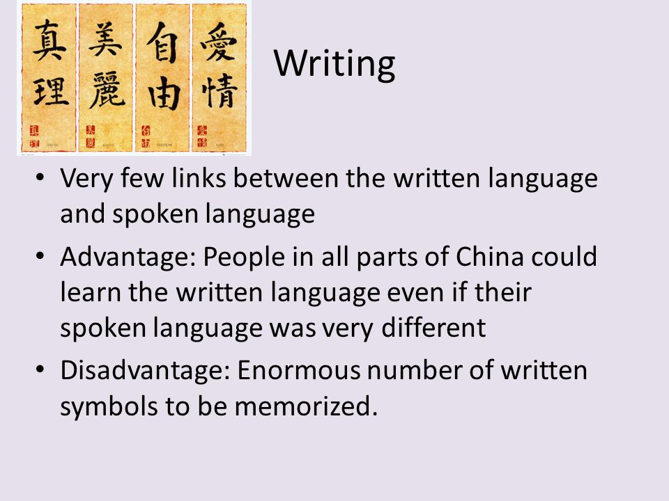 Writing Very few links between the written language and spoken language Advantage: People in all parts of China could learn the written language even if their spoken language was very different Disadvantage: Enormous number of written symbols to be memorized.