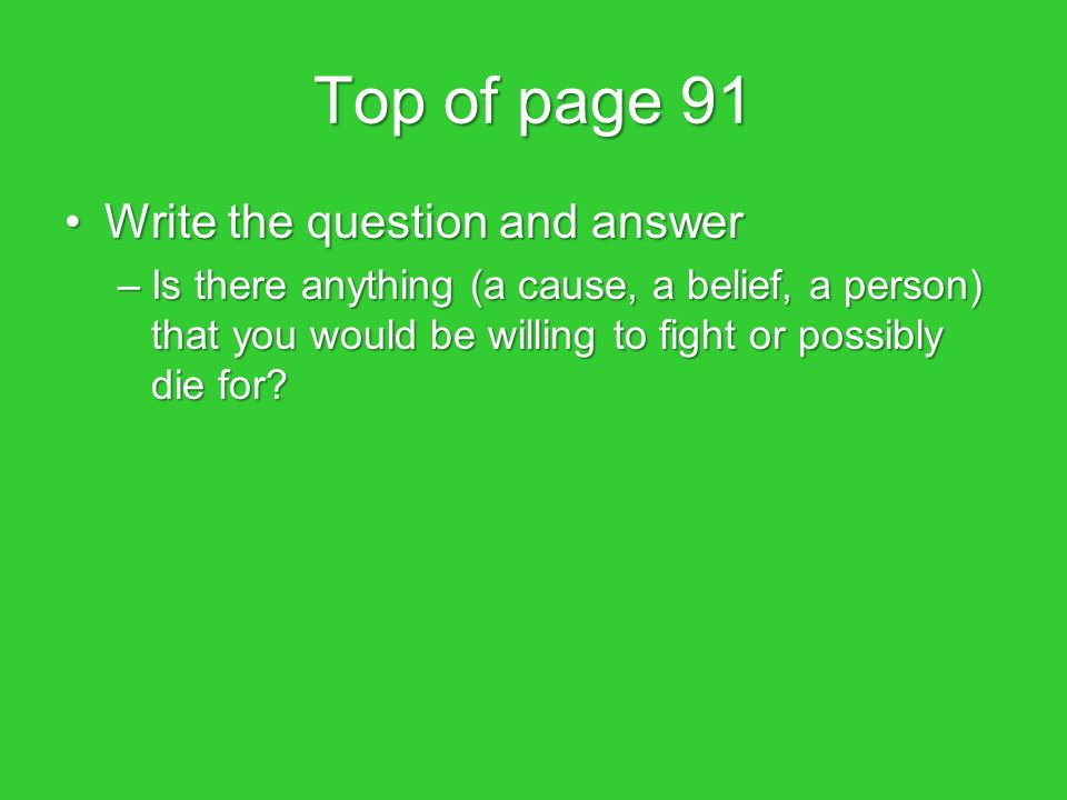 Top of page 91 Write the question and answerWrite the question and answer –Is there anything (a cause, a belief, a person) that you would be willing to fight or possibly die for