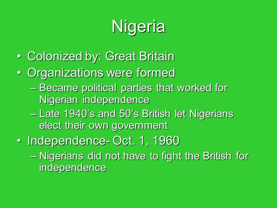 Nigeria Colonized by: Great BritainColonized by: Great Britain Organizations were formedOrganizations were formed –Became political parties that worked for Nigerian independence –Late 1940's and 50's British let Nigerians elect their own government Independence- Oct.
