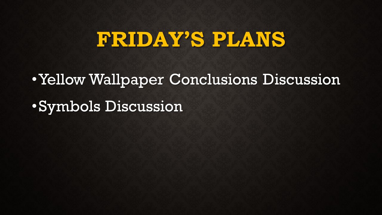 12 FRIDAYS PLANS Yellow Wallpaper Conclusions Discussion Symbols